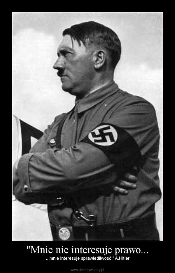 """""""Mnie nie interesuje prawo... – ...mnie interesuje sprawiedliwość."""" A.Hitler"""