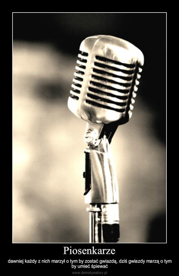 Piosenkarze – dawniej każdy z nich marzył o tym by zostać gwiazdą, dziś gwiazdy marzą o tymby umieć śpiewać