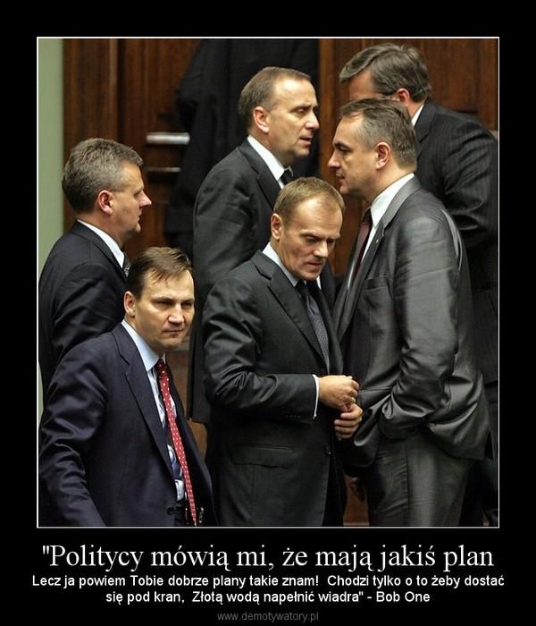 ''Politycy mówią mi, że mają jakiś plan – Lecz ja powiem Tobie dobrze plany takie znam!  Chodzi tylko o to żeby dostaćsię pod kran,  Złotą wodą napełnić wiadra'' - Bob One