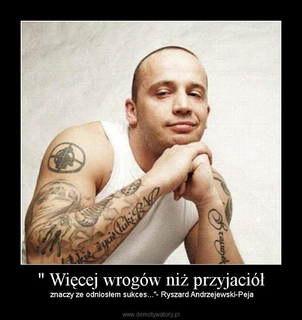 """"""" Więcej wrogów niż przyjaciół – znaczy ze odniosłem sukces...""""- Ryszard Andrzejewski-Peja"""