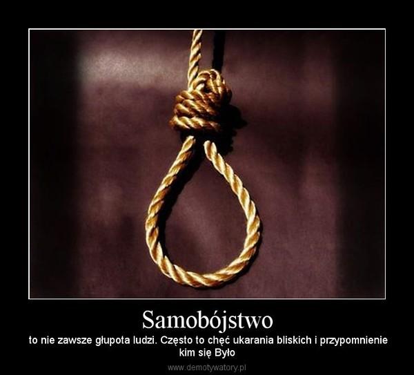 Samobójstwo – to nie zawsze głupota ludzi. Często to chęć ukarania bliskich i przypomnieniekim się Było