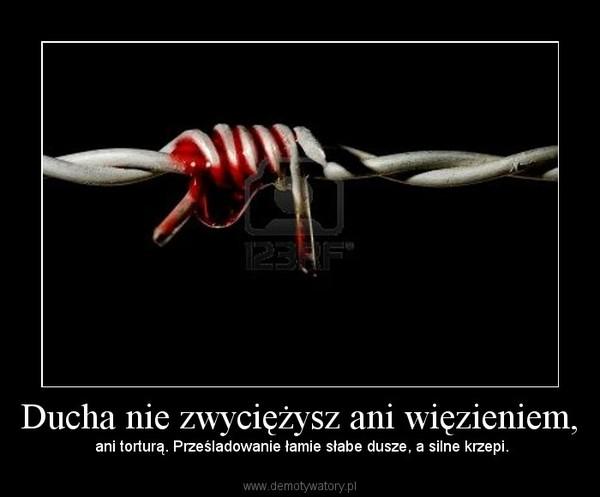 Ducha nie zwyciężysz ani więzieniem, – ani torturą. Prześladowanie łamie słabe dusze, a silne krzepi.