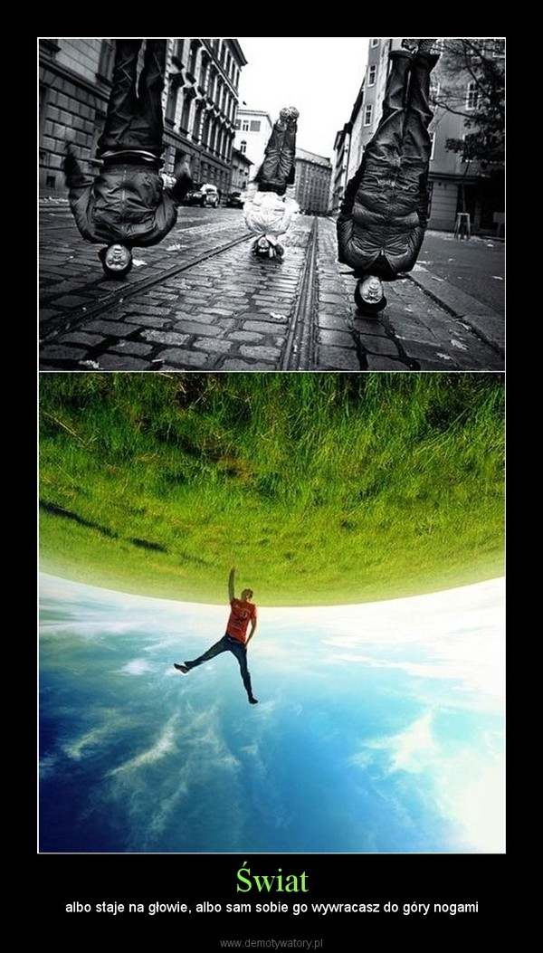 Świat – albo staje na głowie, albo sam sobie go wywracasz do góry nogami