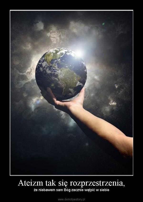 Ateizm tak się rozprzestrzenia, – że niebawem sam Bóg zacznie wątpić w siebie