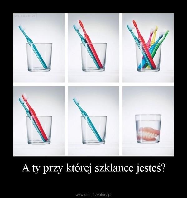 A ty przy której szklance jesteś? –