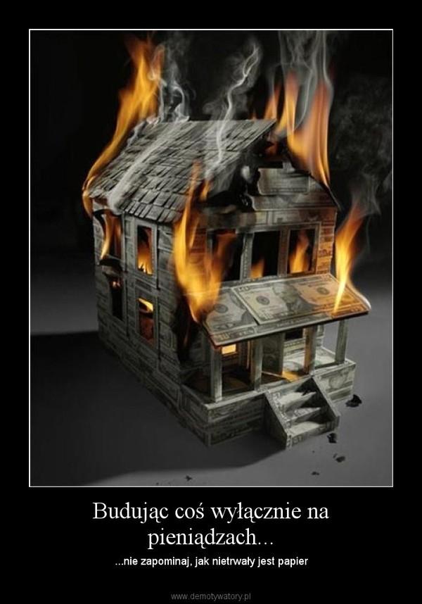 Budując coś wyłącznie na pieniądzach... – ...nie zapominaj, jak nietrwały jest papier