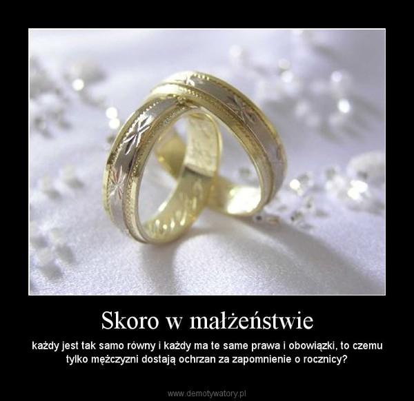 Skoro w małżeństwie – każdy jest tak samo równy i każdy ma te same prawa i obowiązki, to czemu tylko mężczyzni dostają ochrzan za zapomnienie o rocznicy?