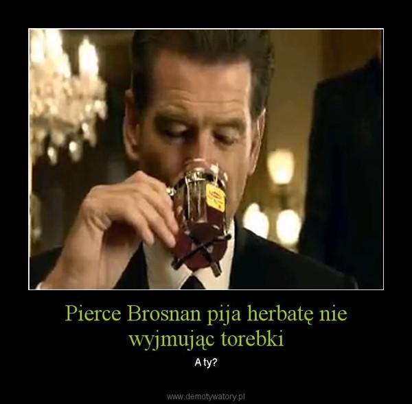 Pierce Brosnan pija herbatę nie wyjmując torebki – A ty?
