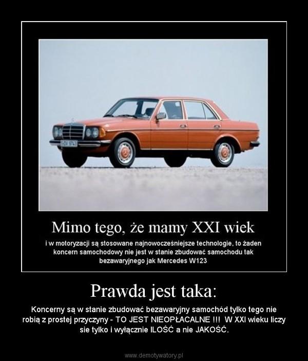 Prawda jest taka: – Koncerny są w stanie zbudować bezawaryjny samochód tylko tego nie robią z prostej przyczyny - TO JEST NIEOPŁACALNE !!!  W XXI wieku liczy sie tylko i wyłącznie ILOŚĆ a nie JAKOŚĆ.