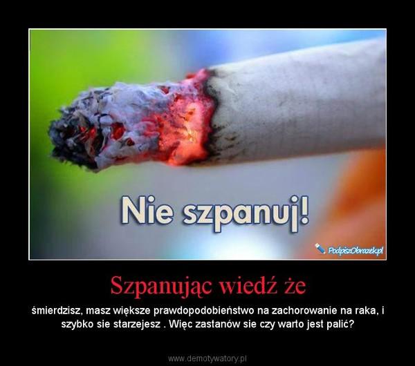 Szpanując wiedź że – śmierdzisz, masz większe prawdopodobieństwo na zachorowanie na raka, i szybko sie starzejesz . Więc zastanów sie czy warto jest palić?