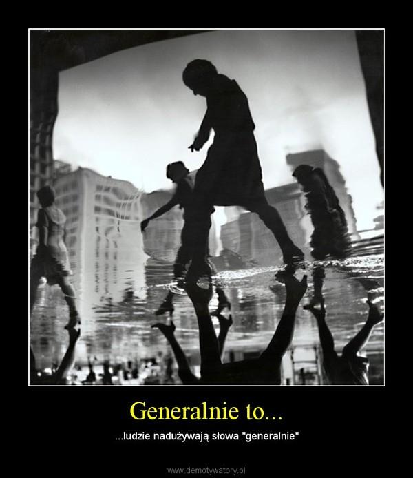 """Generalnie to... – ...ludzie nadużywają słowa """"generalnie"""""""