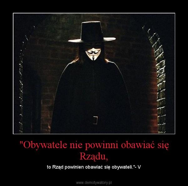 """""""Obywatele nie powinni obawiać się Rządu, – to Rząd powinien obawiać się obywateli.""""- V"""