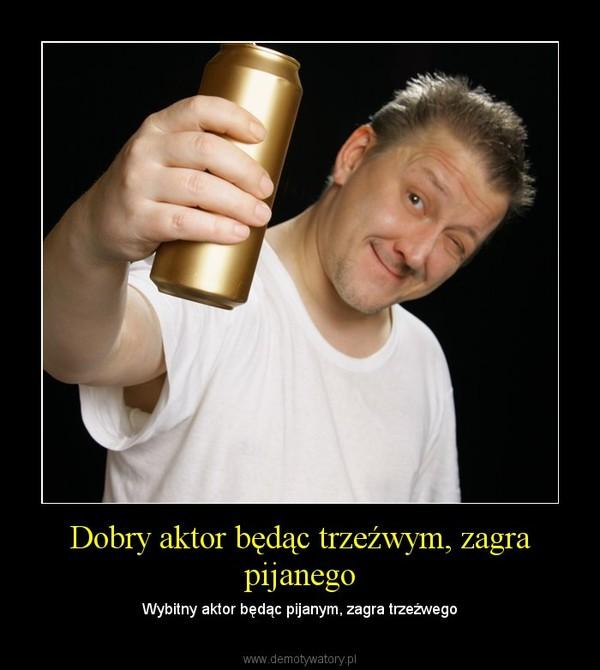 Dobry aktor będąc trzeźwym, zagra pijanego – Wybitny aktor będąc pijanym, zagra trzeźwego