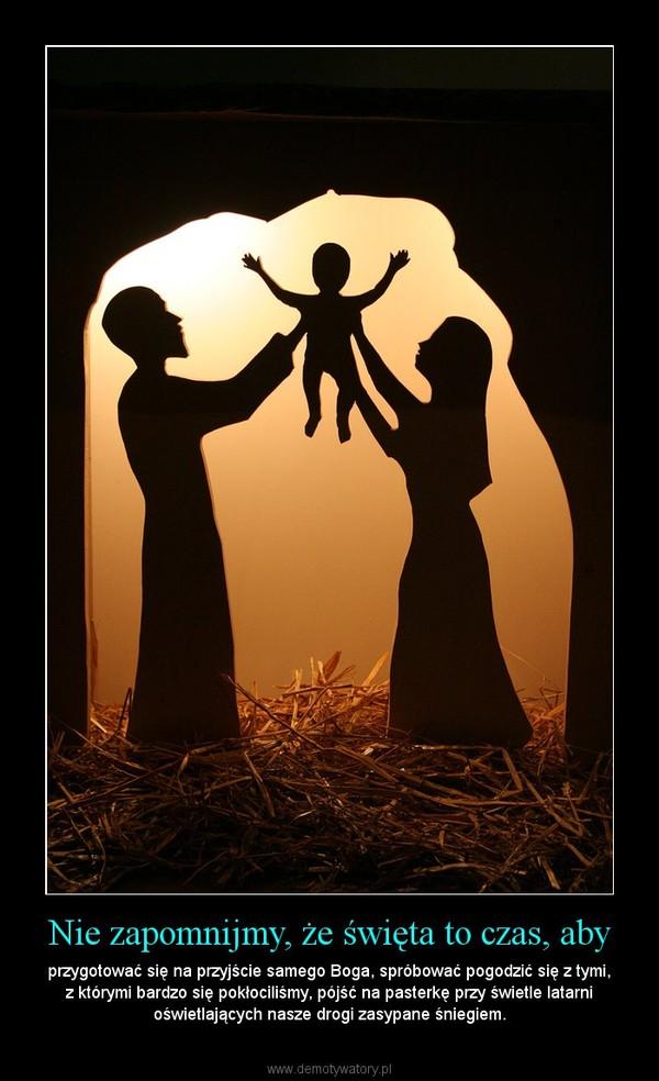 Nie zapomnijmy, że święta to czas, aby – przygotować się na przyjście samego Boga, spróbować pogodzić się z tymi, z którymi bardzo się pokłociliśmy, pójść na pasterkę przy świetle latarni oświetlających nasze drogi zasypane śniegiem.
