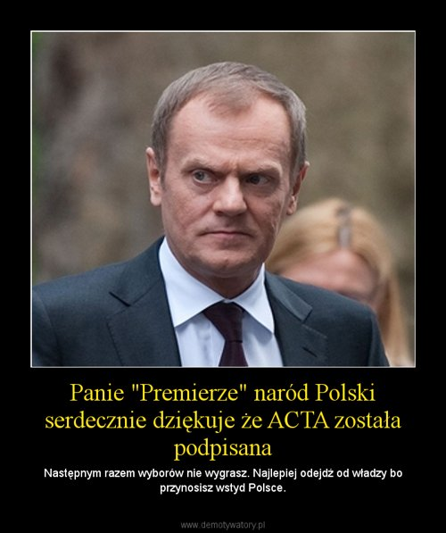 """Panie """"Premierze"""" naród Polski serdecznie dziękuje że ACTA została podpisana"""