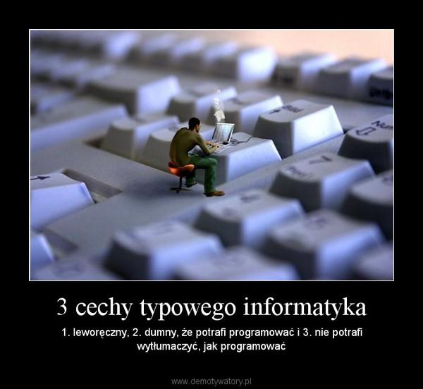 3 cechy typowego informatyka – 1. leworęczny, 2. dumny, że potrafi programować i 3. nie potrafi wytłumaczyć, jak programować
