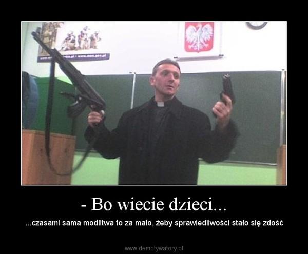 - Bo wiecie dzieci... – ...czasami sama modlitwa to za mało, żeby sprawiedliwości stało się zdość