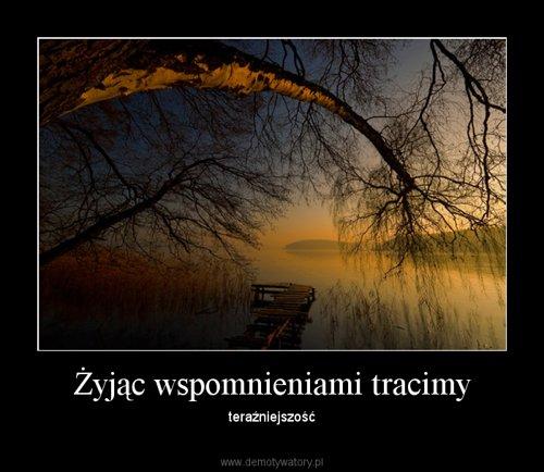 Żyjąc wspomnieniami tracimy