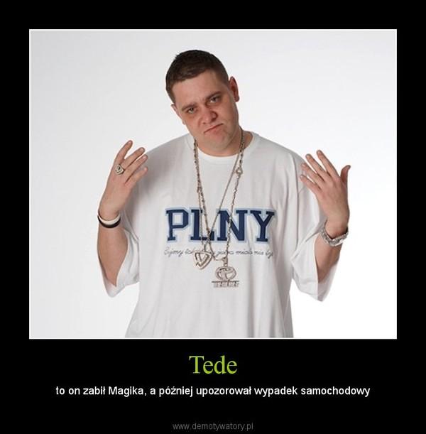 Tede – to on zabił Magika, a później upozorował wypadek samochodowy