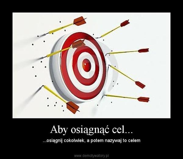 Aby osiągnąć cel... – ...osiągnij cokolwiek, a potem nazywaj to celem