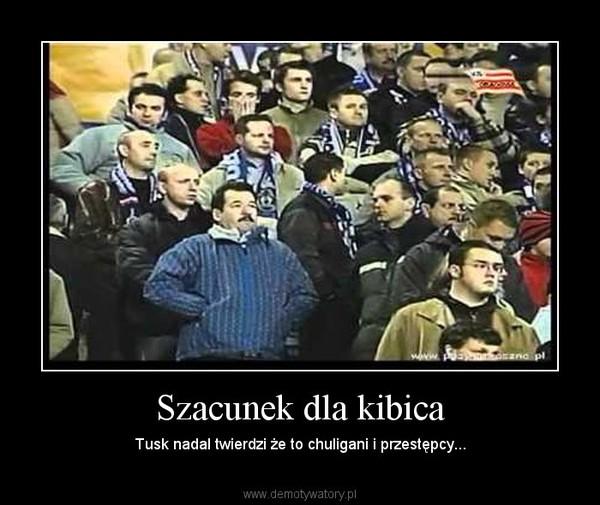 Szacunek dla kibica – Tusk nadal twierdzi że to chuligani i przestępcy...