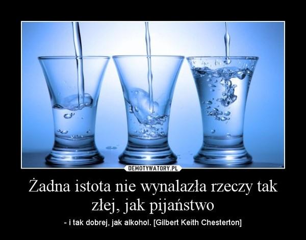 Żadna istota nie wynalazła rzeczy tak złej, jak pijaństwo – - i tak dobrej, jak alkohol. [Gilbert Keith Chesterton]