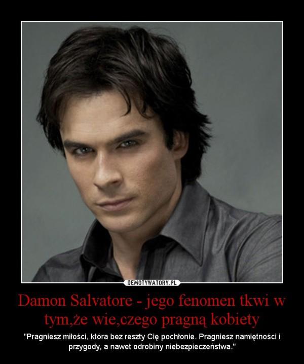 """Damon Salvatore - jego fenomen tkwi w tym,że wie,czego pragną kobiety – """"Pragniesz miłości, która bez reszty Cię pochłonie. Pragniesz namiętności i przygody, a nawet odrobiny niebezpieczeństwa."""""""