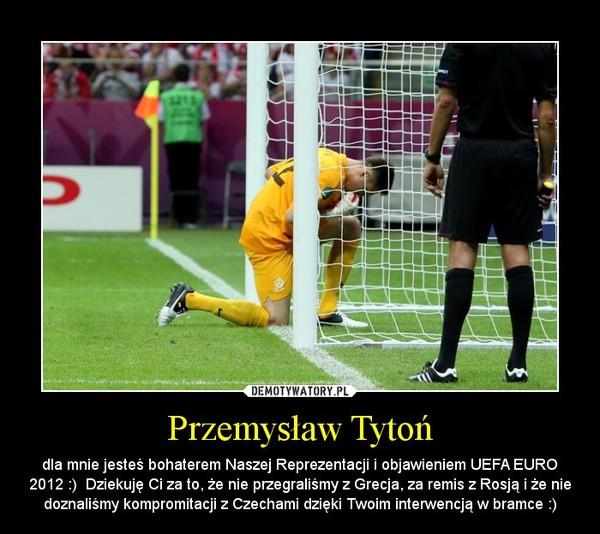 Przemysław Tytoń – dla mnie jesteś bohaterem Naszej Reprezentacji i objawieniem UEFA EURO 2012 :)  Dziekuję Ci za to, że nie przegraliśmy z Grecja, za remis z Rosją i że nie doznaliśmy kompromitacji z Czechami dzięki Twoim interwencją w bramce :)