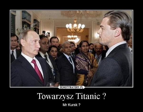 Towarzysz Titanic ? – Mr Kursk ?