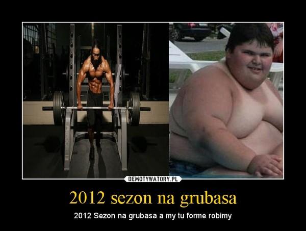 2012 sezon na grubasa – 2012 Sezon na grubasa a my tu forme robimy