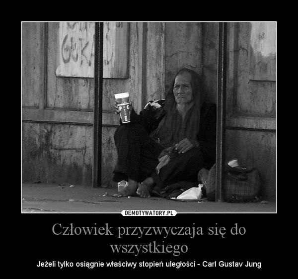 Człowiek przyzwyczaja się do wszystkiego – Jeżeli tylko osiągnie właściwy stopień uległości - Carl Gustav Jung