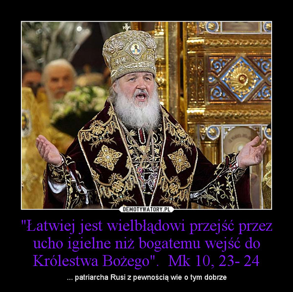 """""""Łatwiej jest wielbłądowi przejść przez ucho igielne niż bogatemu wejść do Królestwa Bożego"""".  Mk 10, 23- 24 – ... patriarcha Rusi z pewnością wie o tym dobrze"""