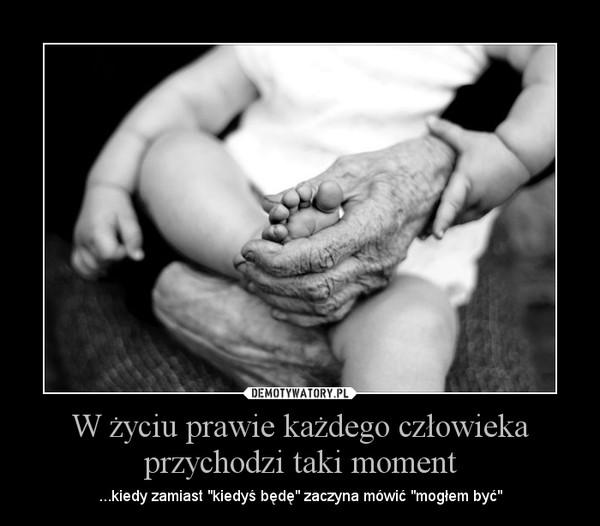 """W życiu prawie każdego człowieka przychodzi taki moment – ...kiedy zamiast """"kiedyś będę"""" zaczyna mówić """"mogłem być"""""""