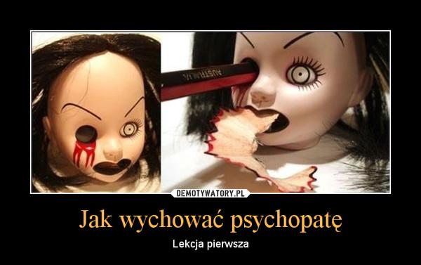 Jak wychować psychopatę – Lekcja pierwsza