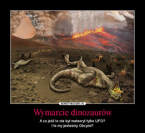 Wymarcie dinozaurów – A co jeśli to nie był meteoryt tylko UFO?I to my jesteśmy Obcymi?