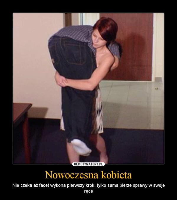 Nowoczesna kobieta – Nie czeka aż facet wykona pierwszy krok, tylko sama bierze sprawy w swoje ręce