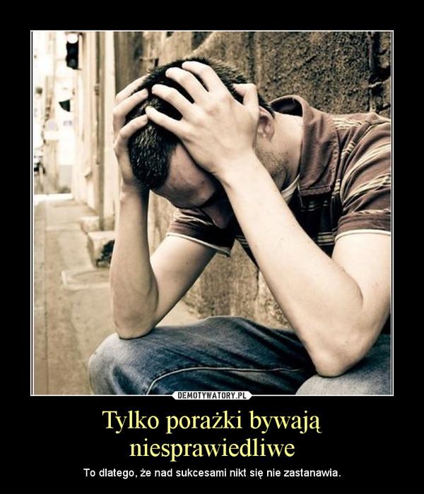 Tylko porażki bywają niesprawiedliwe – To dlatego, że nad sukcesami nikt się nie zastanawia.