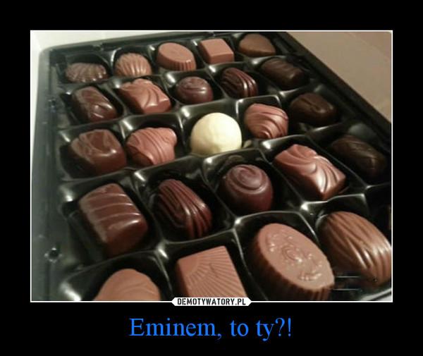 Eminem, to ty?! –