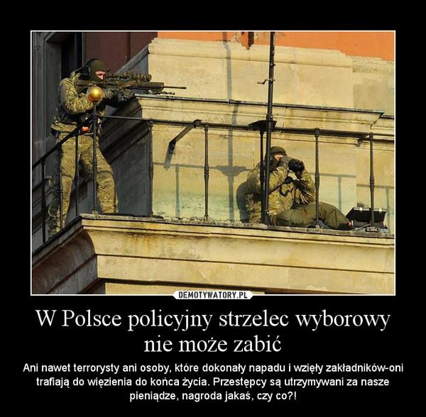 W Polsce policyjny strzelec wyborowy nie może zabić – Ani nawet terrorysty ani osoby, które dokonały napadu i wzięły zakładników-oni trafiają do więzienia do końca życia. Przestępcy są utrzymywani za nasze pieniądze, nagroda jakaś, czy co?!