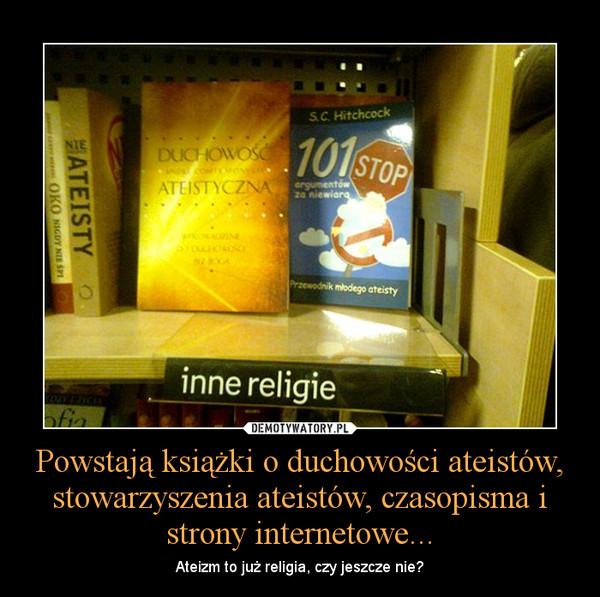 Powstają książki o duchowości ateistów, stowarzyszenia ateistów, czasopisma i strony internetowe... – Ateizm to już religia, czy jeszcze nie?