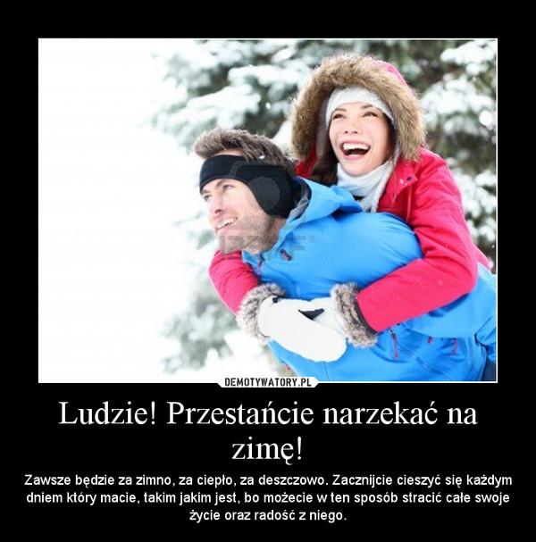 Ludzie! Przestańcie narzekać na zimę! – Zawsze będzie za zimno, za ciepło, za deszczowo. Zacznijcie cieszyć się każdym dniem który macie, takim jakim jest, bo możecie w ten sposób stracić całe swoje życie oraz radość z niego.
