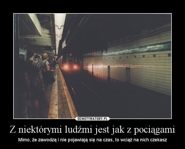 Z niektórymi ludźmi jest jak z pociągami – Mimo, że zawodzą i nie pojawiają się na czas, to wciąż na nich czekasz