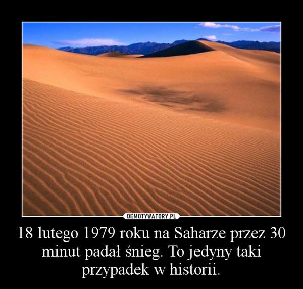 18 lutego 1979 roku na Saharze przez 30 minut padał śnieg. To jedyny taki przypadek w historii. –