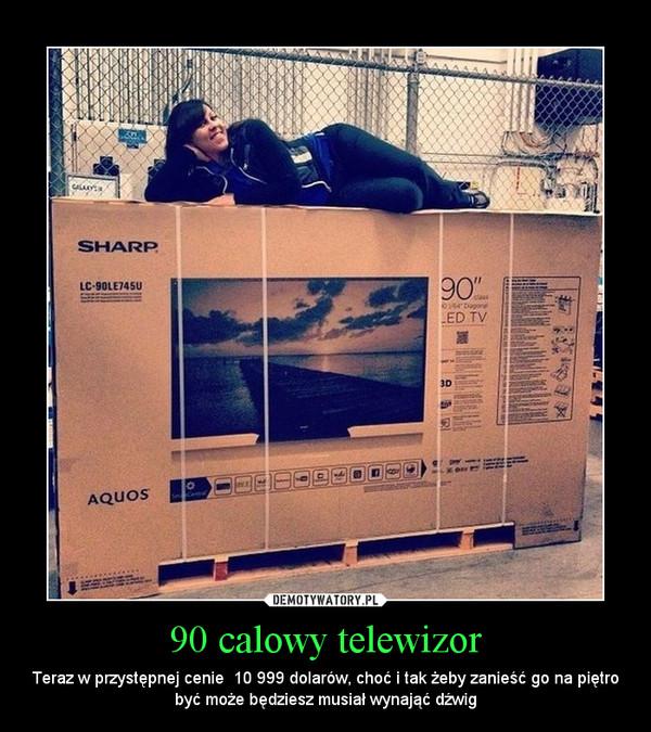 90 calowy telewizor – Teraz w przystępnej cenie  10 999 dolarów, choć i tak żeby zanieść go na piętro być może będziesz musiał wynająć dźwig