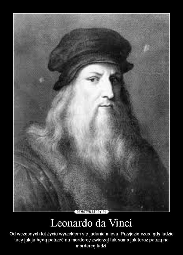 Leonardo da Vinci – Od wczesnych lat życia wyrzekłem się jadania mięsa. Przyjdzie czas, gdy ludzie tacy jak ja będą patrzeć na mordercę zwierząt tak samo jak teraz patrzą na mordercę ludzi.