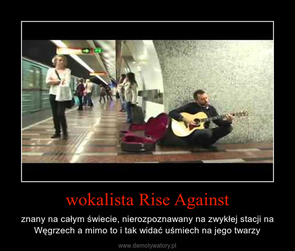 wokalista Rise Against – znany na całym świecie, nierozpoznawany na zwykłej stacji na Węgrzech a mimo to i tak widać uśmiech na jego twarzy