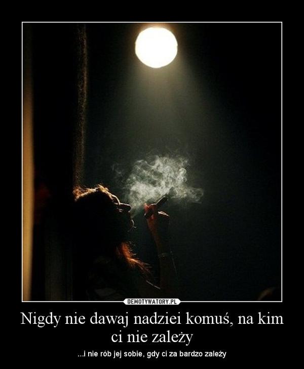 Nigdy nie dawaj nadziei komuś, na kim ci nie zależy – ...i nie rób jej sobie, gdy ci za bardzo zależy
