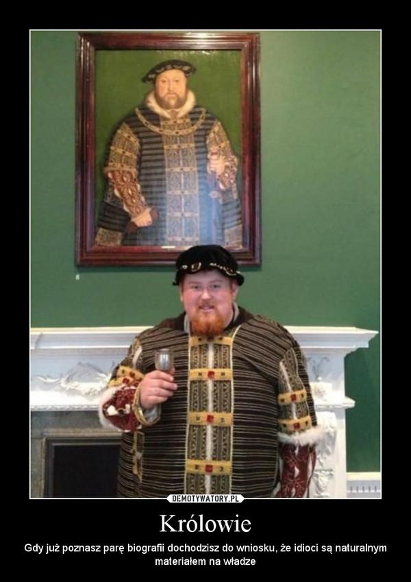 Królowie – Gdy już poznasz parę biografii dochodzisz do wniosku, że idioci są naturalnym materiałem na władze