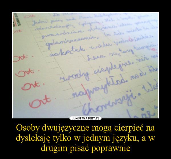 Osoby dwujęzyczne mogą cierpieć na dysleksję tylko w jednym języku, a w drugim pisać poprawnie –