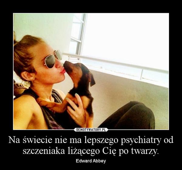 Na świecie nie ma lepszego psychiatry od szczeniaka liżącego Cię po twarzy. – Edward Abbey